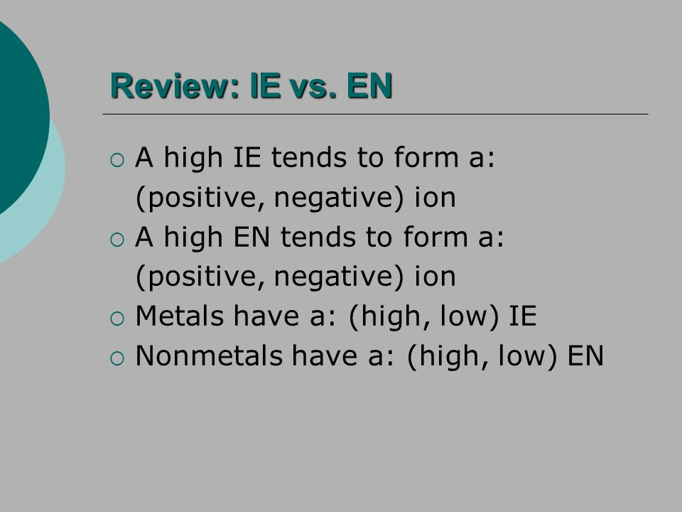 Review: IE vs. EN A high IE tends to form a: (positive, negative) ion