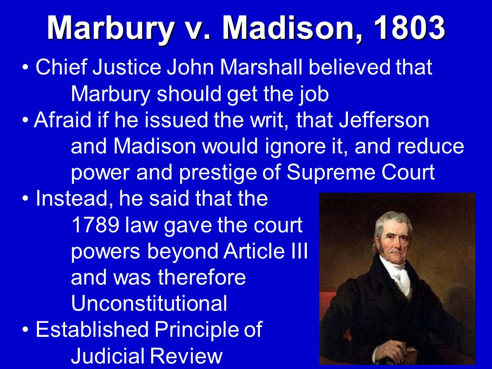 Marbury v. Madison, 1803Chief Justice John Marshall believed that Marbury should get the job.