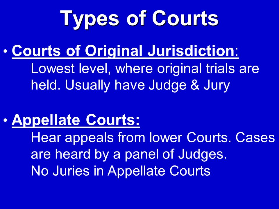 Types of Courts Courts of Original Jurisdiction: Lowest level, where original trials are held. Usually have Judge & Jury.