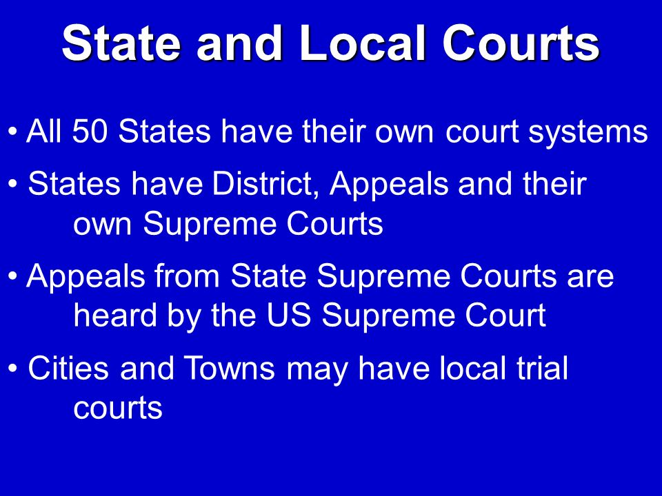 State and Local Courts All 50 States have their own court systems