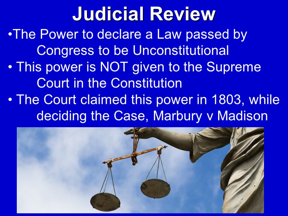 Judicial Review The Power to declare a Law passed by Congress to be Unconstitutional.