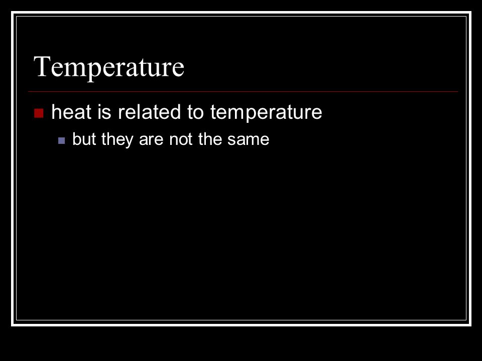 Temperature heat is related to temperature but they are not the same