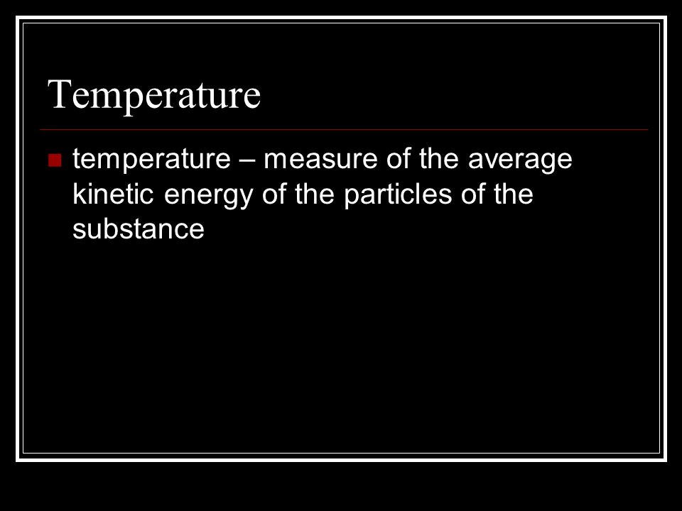 Temperature temperature – measure of the average kinetic energy of the particles of the substance