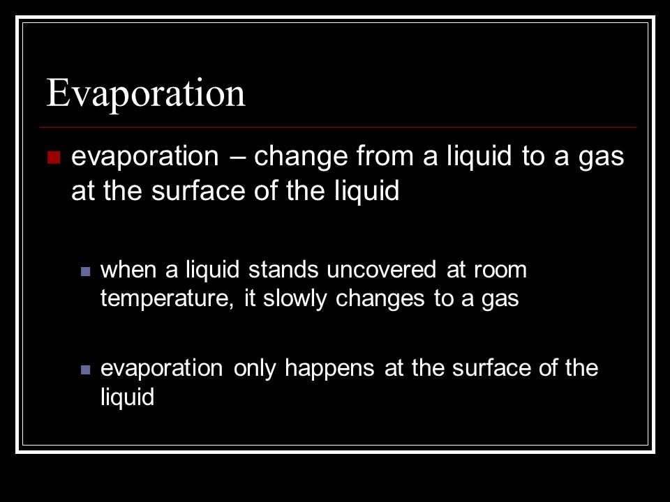 Evaporation evaporation – change from a liquid to a gas at the surface of the liquid.