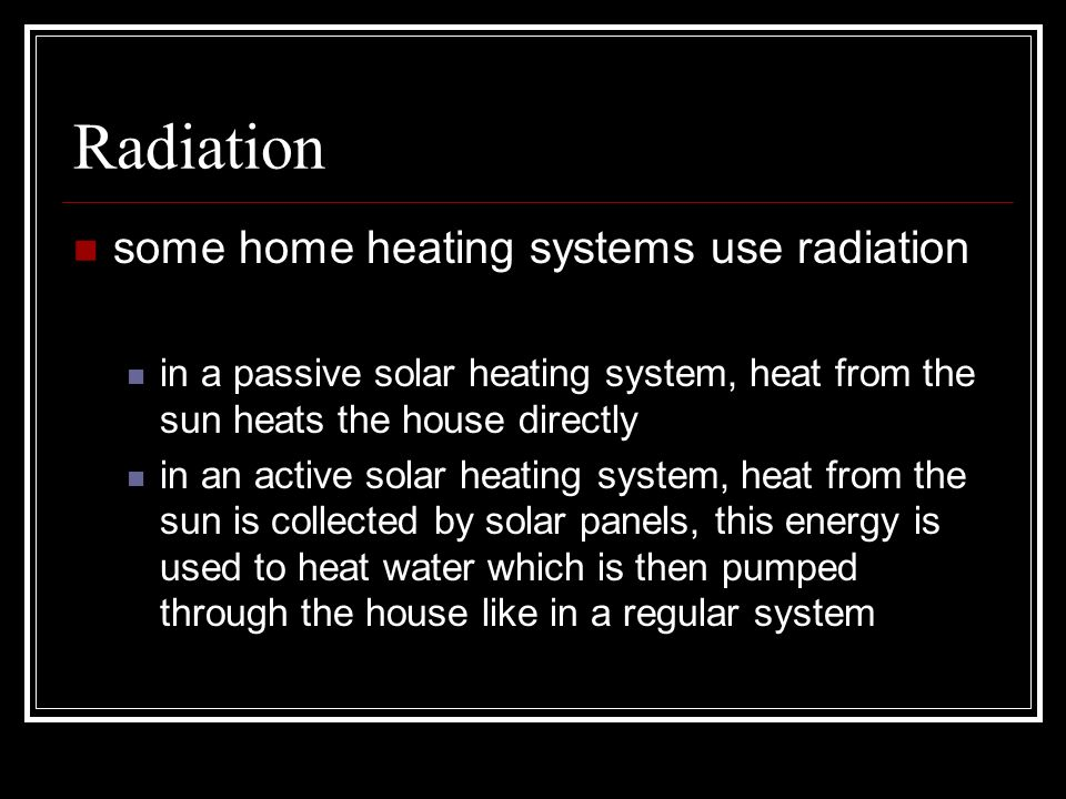 Radiation some home heating systems use radiation