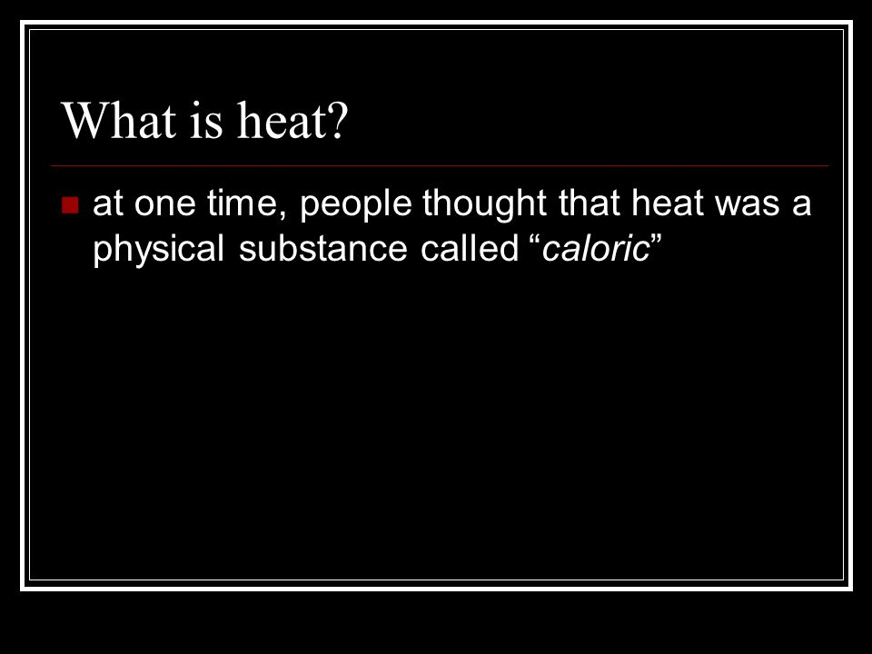 What is heat at one time, people thought that heat was a physical substance called caloric