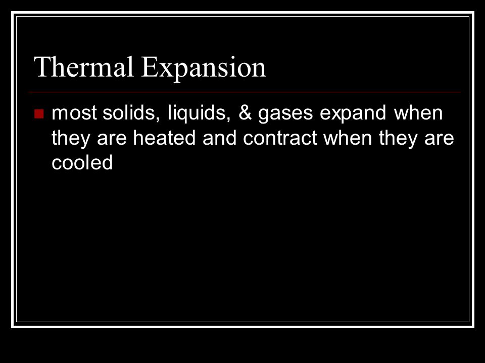 Thermal Expansion most solids, liquids, & gases expand when they are heated and contract when they are cooled.