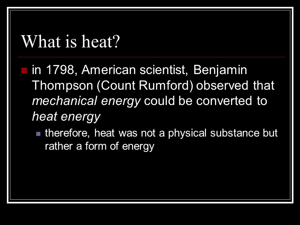 What is heat in 1798, American scientist, Benjamin Thompson (Count Rumford) observed that mechanical energy could be converted to heat energy.