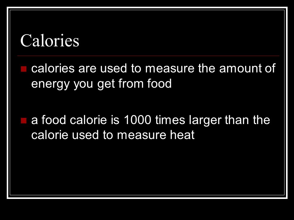 Calories calories are used to measure the amount of energy you get from food.