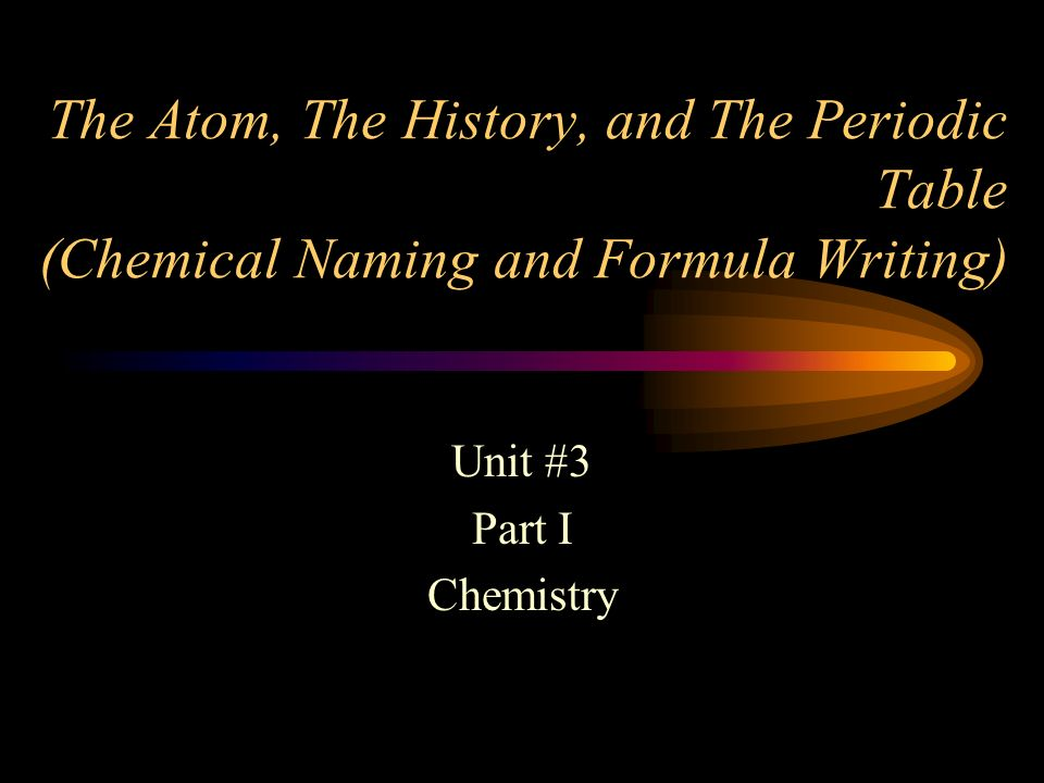 The Atom, The History, and The Periodic Table (Chemical Naming and Formula Writing)