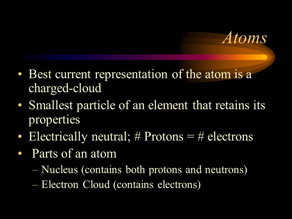 Atoms Best current representation of the atom is a charged-cloud