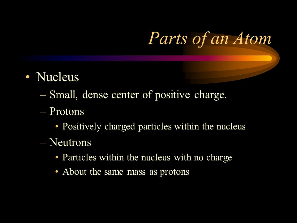 Parts of an Atom Nucleus Small, dense center of positive charge.