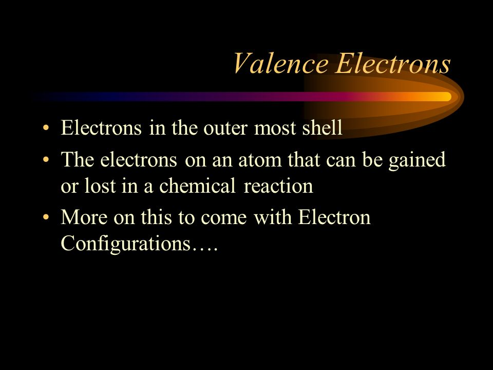 Valence Electrons Electrons in the outer most shell