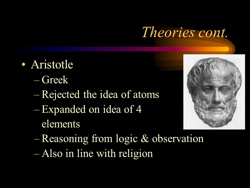 Theories cont. Aristotle Greek Rejected the idea of atoms