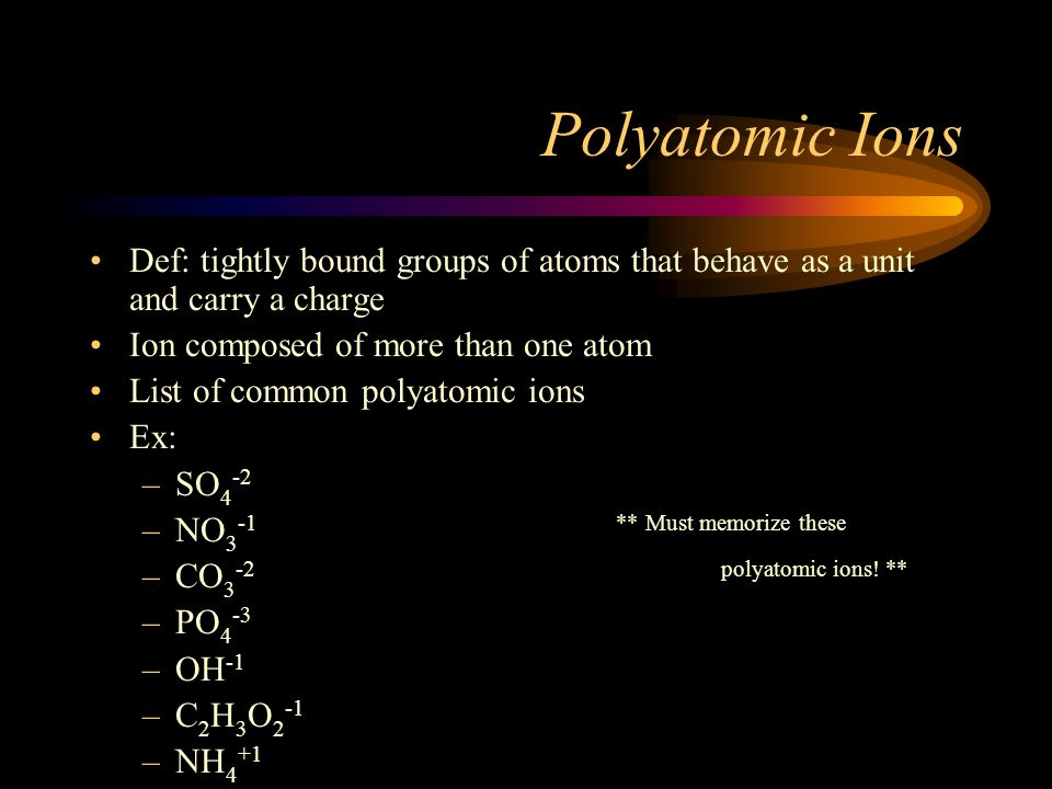 Polyatomic Ions Def: tightly bound groups of atoms that behave as a unit and carry a charge. Ion composed of more than one atom.