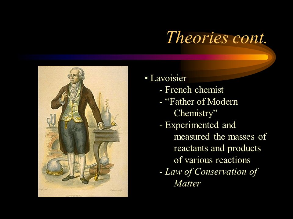Theories cont. Lavoisier French chemist Father of Modern Chemistry