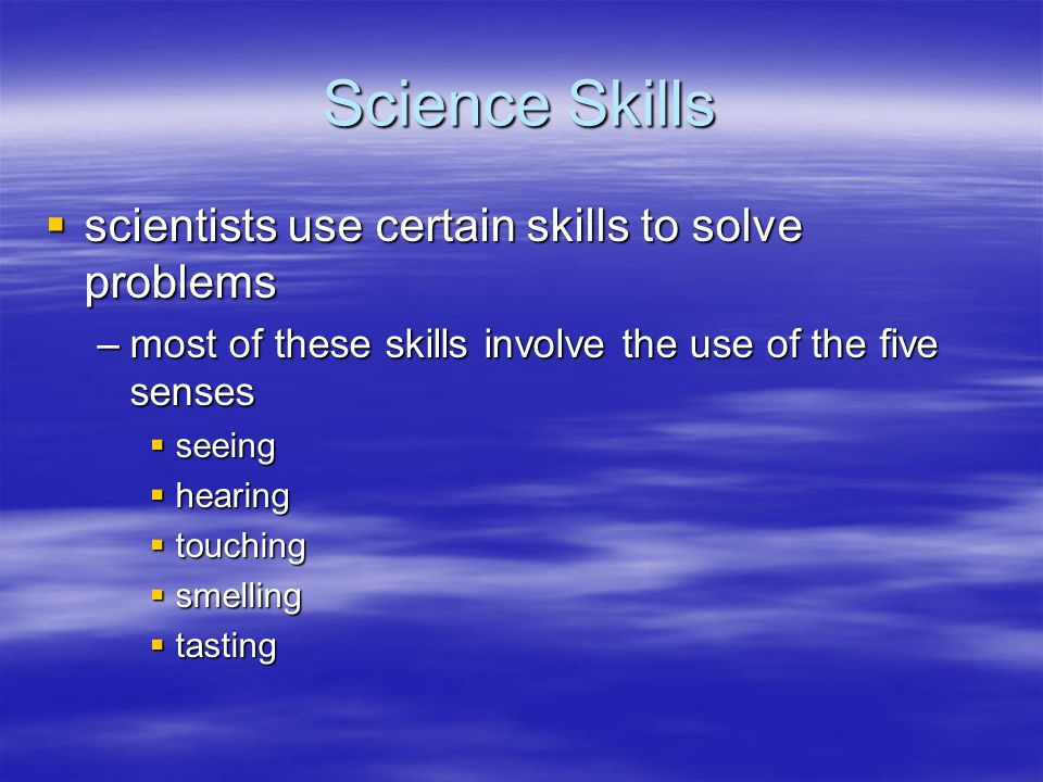 Science Skills scientists use certain skills to solve problems