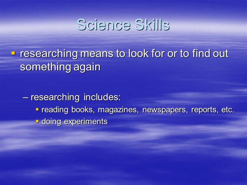 Science Skills researching means to look for or to find out something again. researching includes: