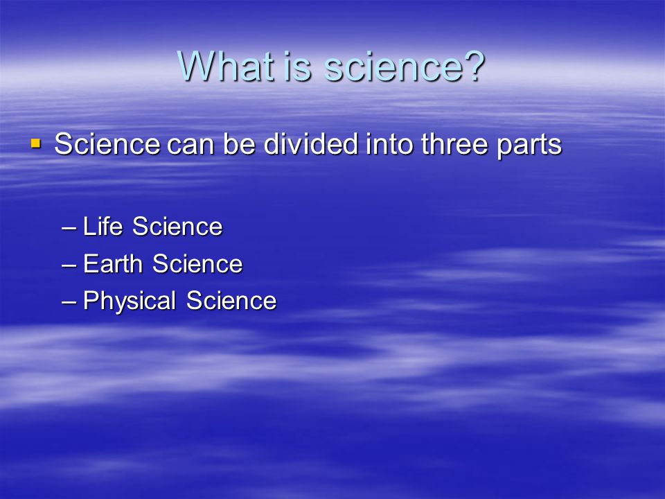 What is science Science can be divided into three parts Life Science