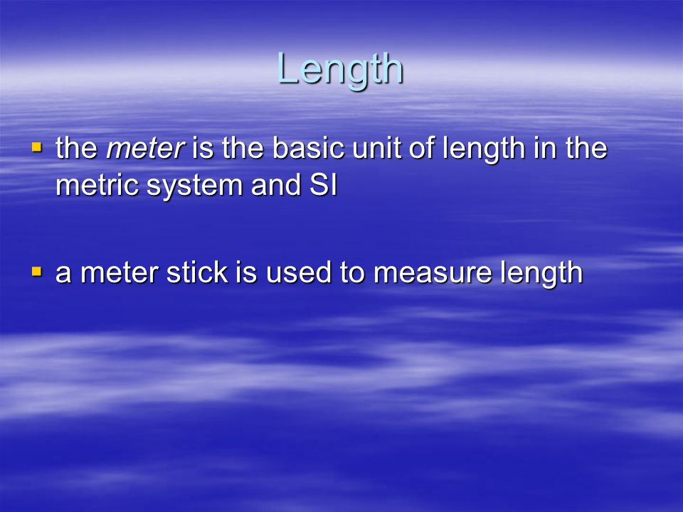 Length the meter is the basic unit of length in the metric system and SI.