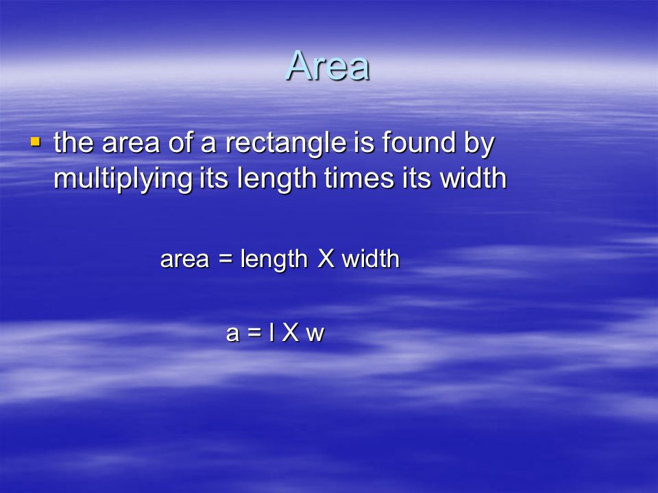 Area the area of a rectangle is found by multiplying its length times its width. area = length X width.