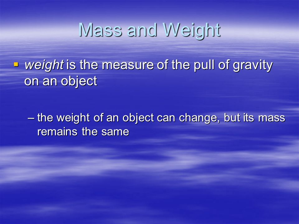 Mass and Weight weight is the measure of the pull of gravity on an object.