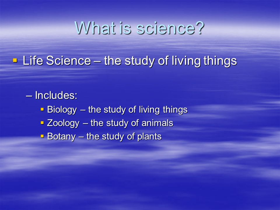 What is science Life Science – the study of living things Includes: