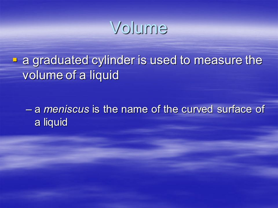 Volume a graduated cylinder is used to measure the volume of a liquid