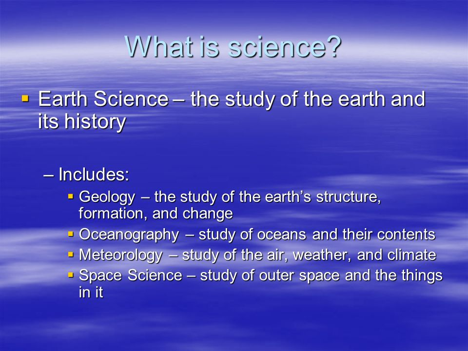 What is science Earth Science – the study of the earth and its history. Includes: