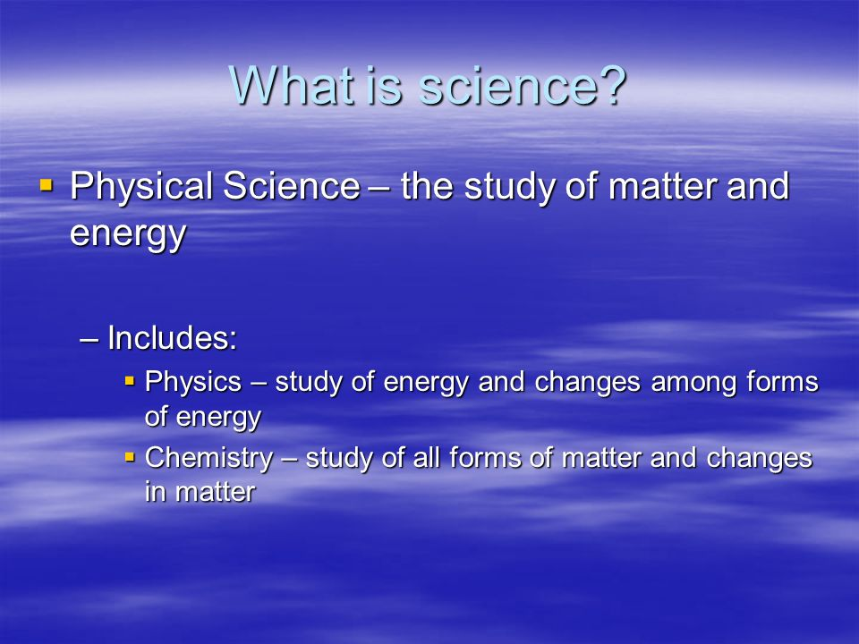 What is science Physical Science – the study of matter and energy