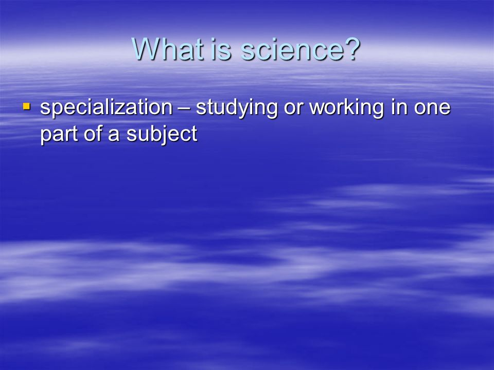 What is science specialization – studying or working in one part of a subject