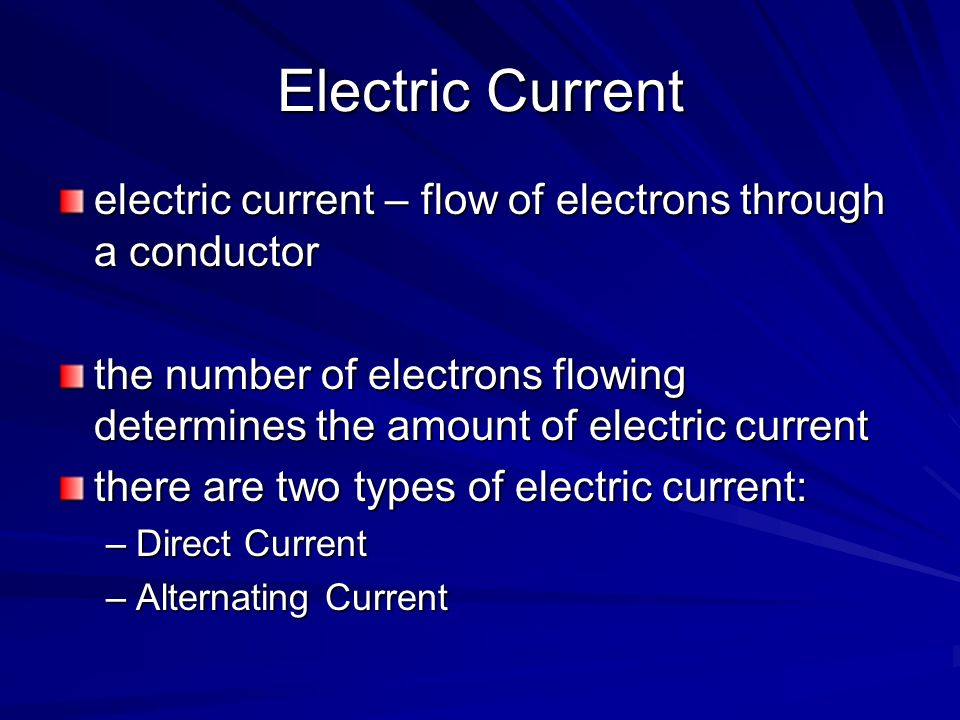 Electric Current electric current – flow of electrons through a conductor. the number of electrons flowing determines the amount of electric current.