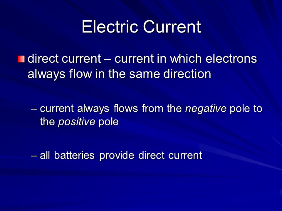 Electric Current direct current – current in which electrons always flow in the same direction.