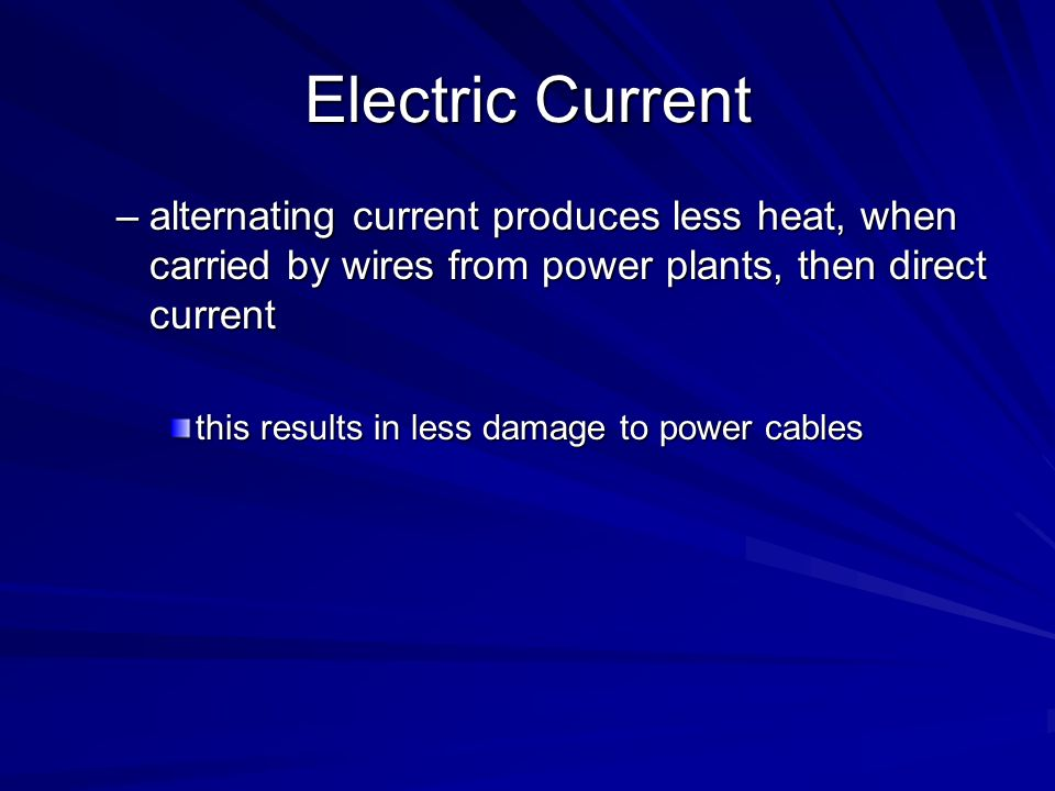 Electric Current alternating current produces less heat, when carried by wires from power plants, then direct current.