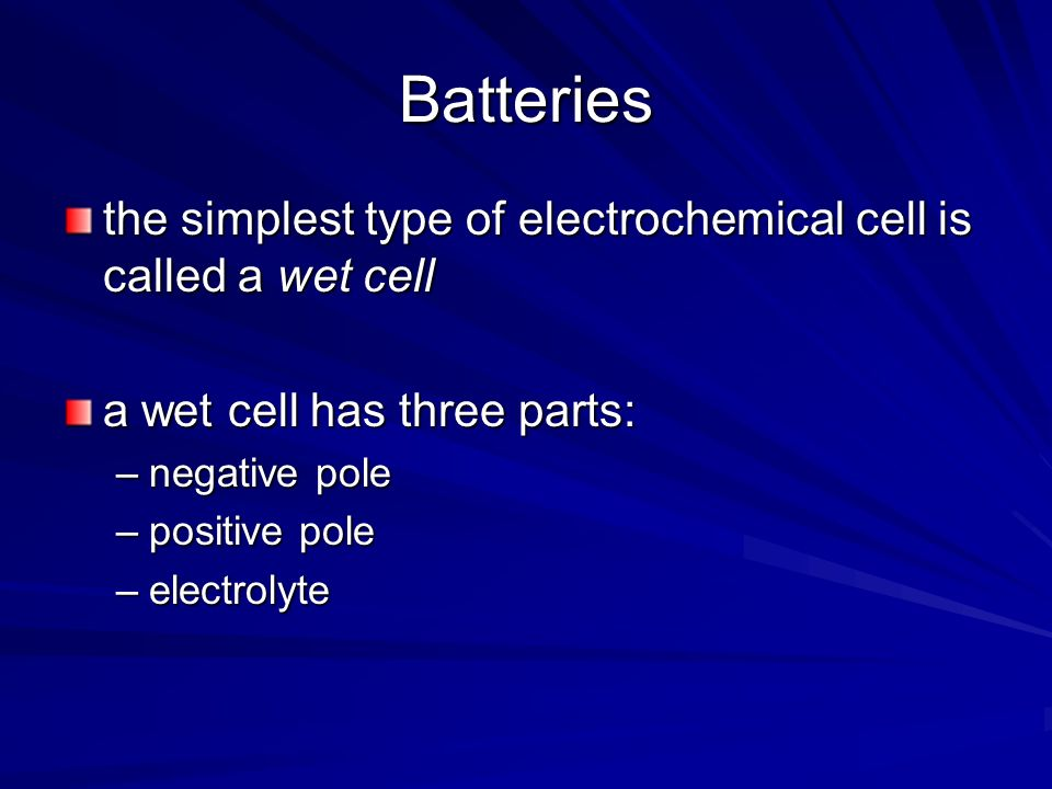 Batteries the simplest type of electrochemical cell is called a wet cell. a wet cell has three parts: