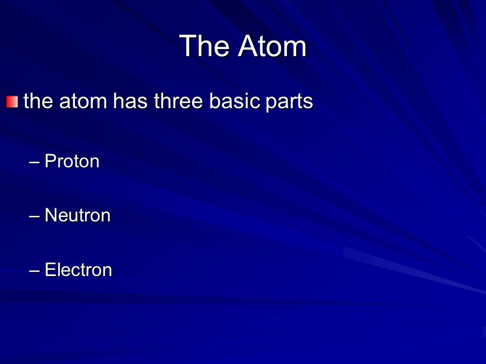 The Atom the atom has three basic parts Proton Neutron Electron