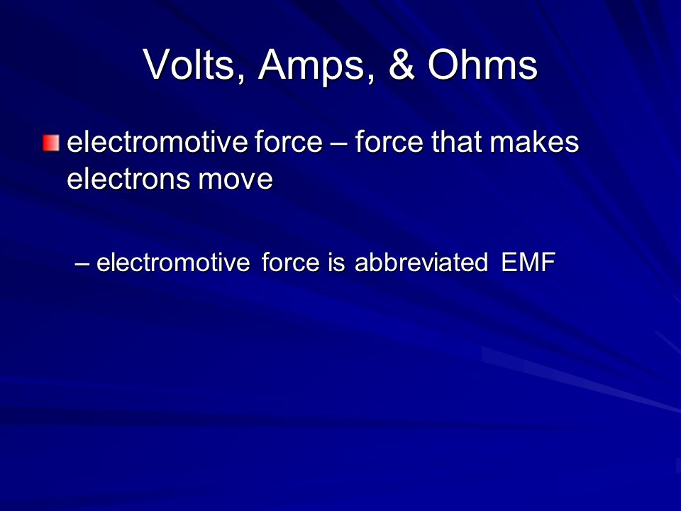 Volts, Amps, & Ohms electromotive force – force that makes electrons move.