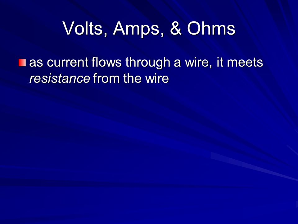 Volts, Amps, & Ohms as current flows through a wire, it meets resistance from the wire