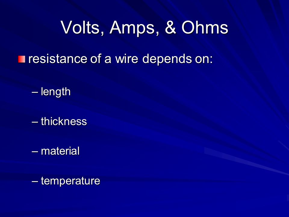 Volts, Amps, & Ohms resistance of a wire depends on: length thickness