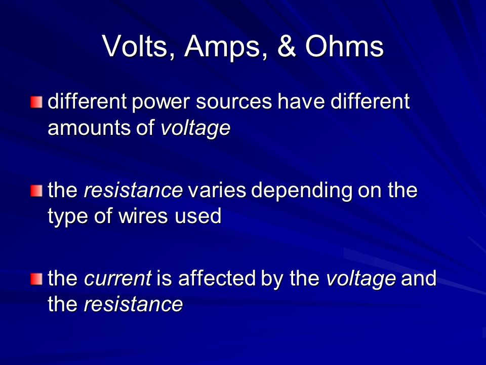 Volts, Amps, & Ohms different power sources have different amounts of voltage. the resistance varies depending on the type of wires used.