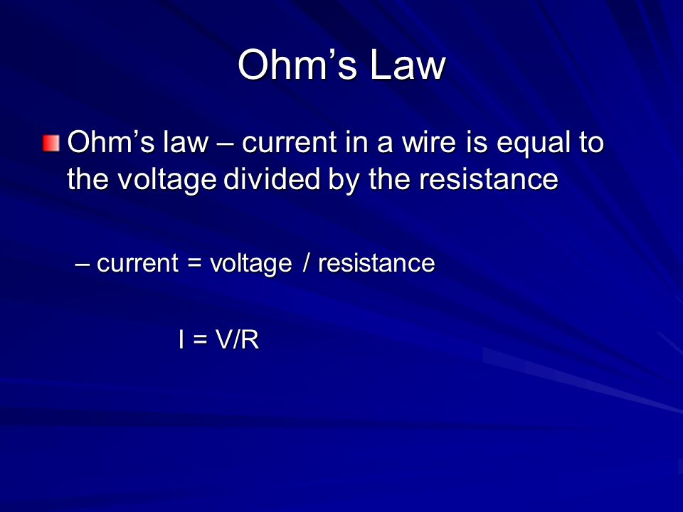 Ohm's Law Ohm's law – current in a wire is equal to the voltage divided by the resistance. current = voltage / resistance.