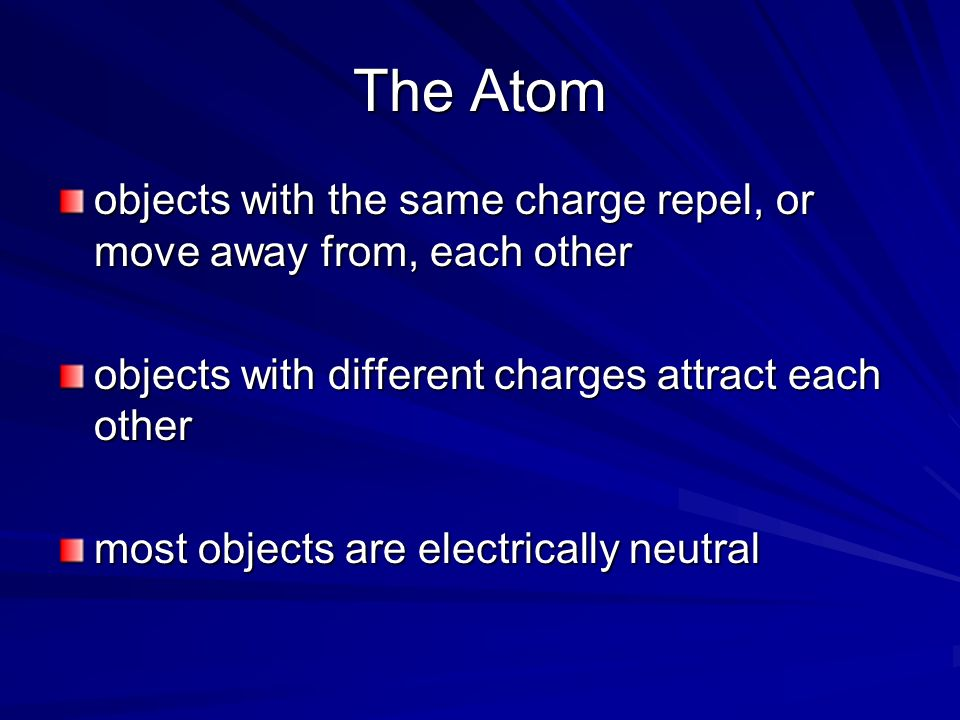 The Atom objects with the same charge repel, or move away from, each other. objects with different charges attract each other.