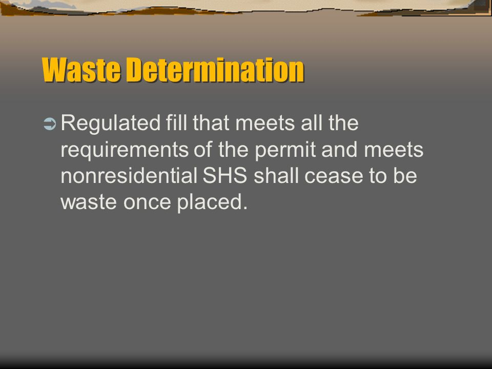 Waste Determination Regulated fill that meets all the requirements of the permit and meets nonresidential SHS shall cease to be waste once placed.