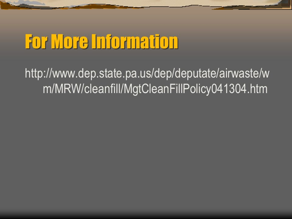 For More Information http://www.dep.state.pa.us/dep/deputate/airwaste/wm/MRW/cleanfill/MgtCleanFillPolicy041304.htm.