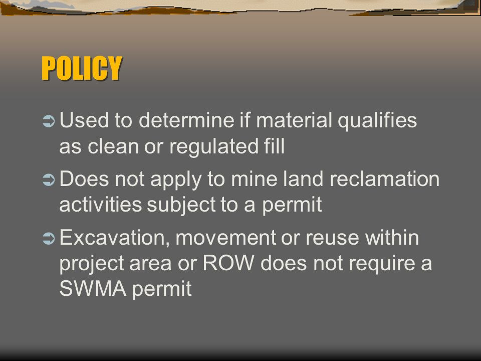 POLICY Used to determine if material qualifies as clean or regulated fill. Does not apply to mine land reclamation activities subject to a permit.