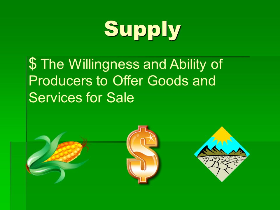 Supply The Willingness and Ability of Producers to Offer Goods and Services for Sale