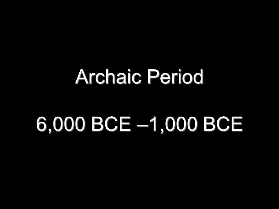 Archaic Period 6,000 BCE –1,000 BCE 11