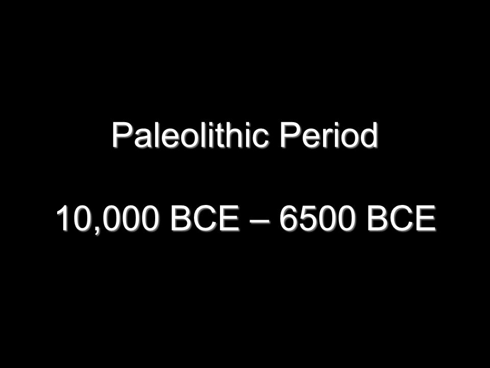 Paleolithic Period 10,000 BCE – 6500 BCE 2