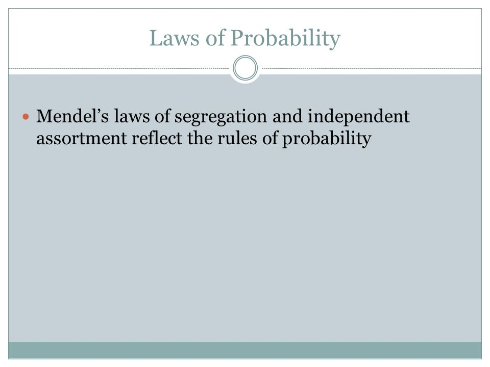 Laws of Probability Mendel's laws of segregation and independent assortment reflect the rules of probability.