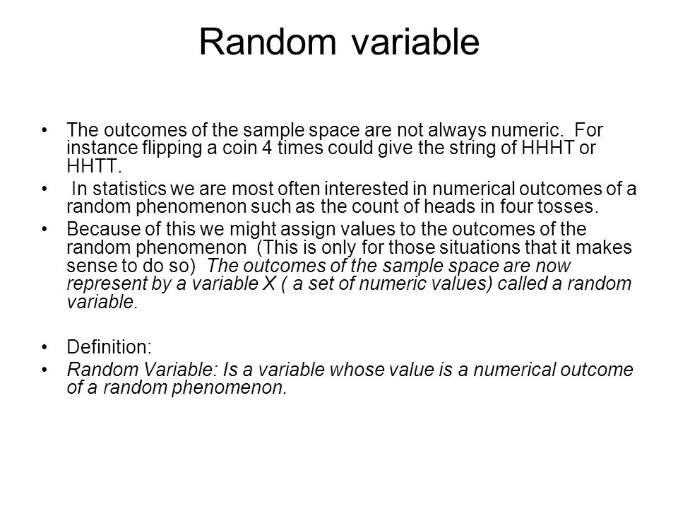 Random variable The outcomes of the sample space are not always numeric. For instance flipping a coin 4 times could give the string of HHHT or HHTT.